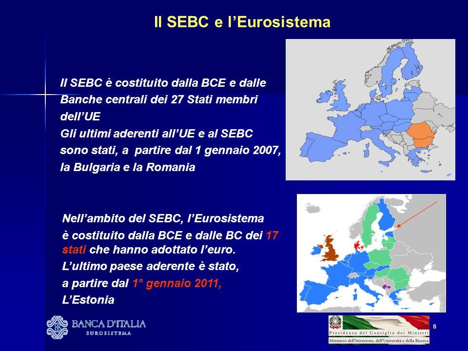 8 Il SEBC è costituito dalla BCE e dalle Banche centrali dei 27 Stati membri dellUE Gli ultimi aderenti allUE e al SEBC sono stati, a partire dal 1 gennaio 2007, la Bulgaria e la Romania Nellambito del SEBC, lEurosistema è costituito dalla BCE e dalle BC dei 17 stati che hanno adottato leuro.