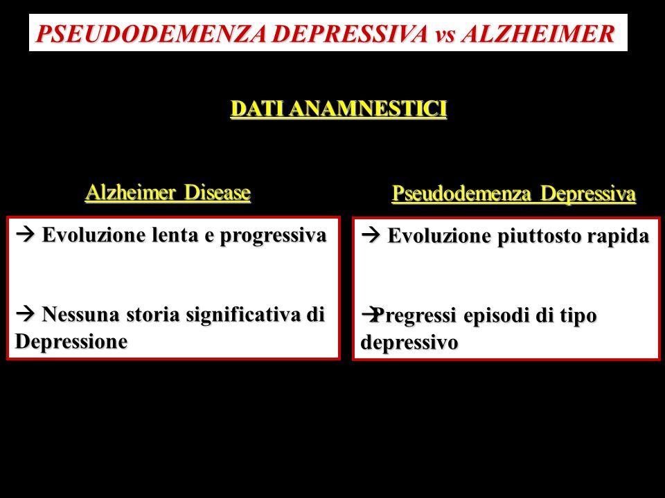 PSEUDODEMENZA DEPRESSIVA vs ALZHEIMER DATI ANAMNESTICI Evoluzione lenta e progressiva Evoluzione lenta e progressiva Nessuna storia significativa di N