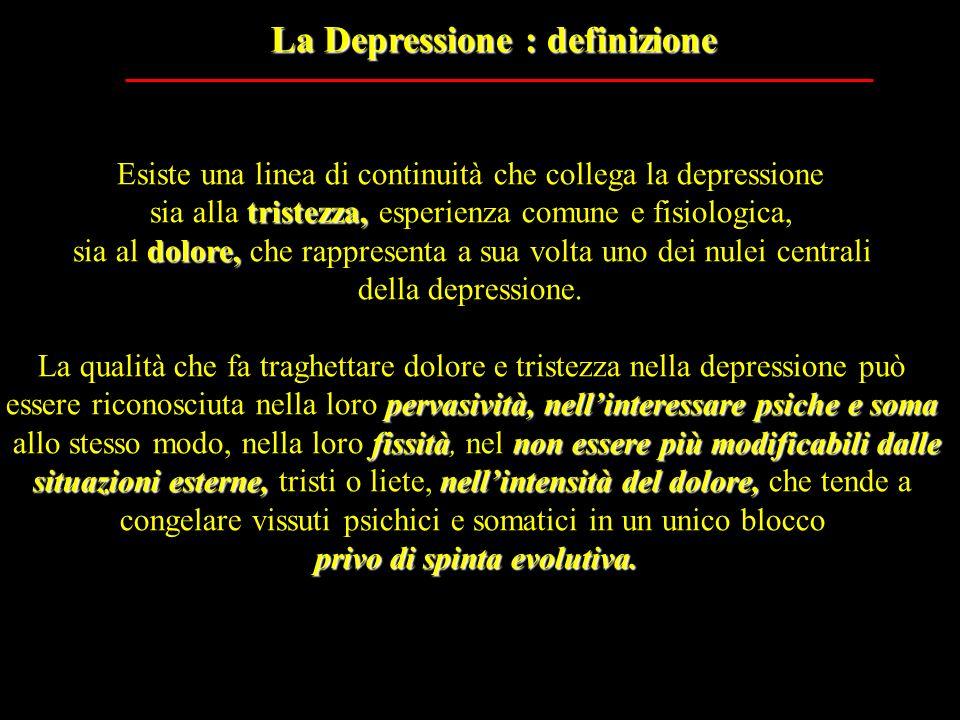La Depressione : definizione Esiste una linea di continuità che collega la depressione tristezza, sia alla tristezza, esperienza comune e fisiologica,