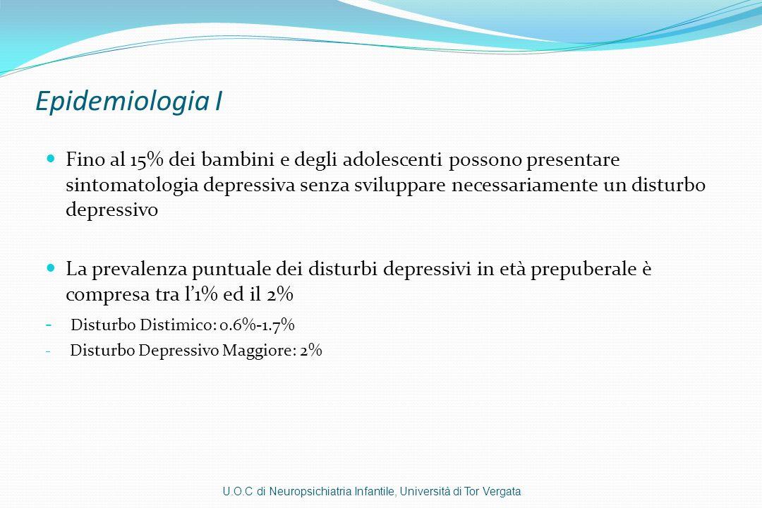 Epidemiologia II La prevalenza puntuale dei disturbi depressivi in età adolescenziale è compresa tra il 3% e l8% - Disturbo Distimico: 1.6%-8% - Depressione Maggiore: 4%-8% La prevalenza lifetime alla fine delladolescenza è del 20% (Klein, et al, 2005) Il 75% delle depressioni infantili non viene riconosciuto (NICE 2005) U.O.C di Neuropsichiatria Infantile, Università di Tor Vergata