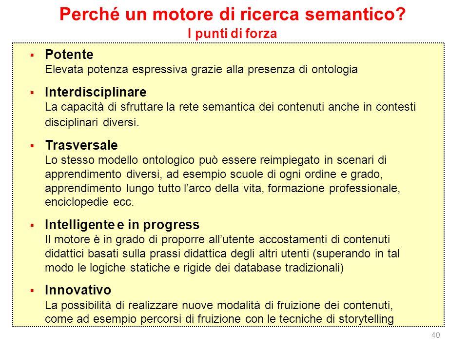 40 Perché un motore di ricerca semantico? I punti di forza Potente Elevata potenza espressiva grazie alla presenza di ontologia Interdisciplinare La c