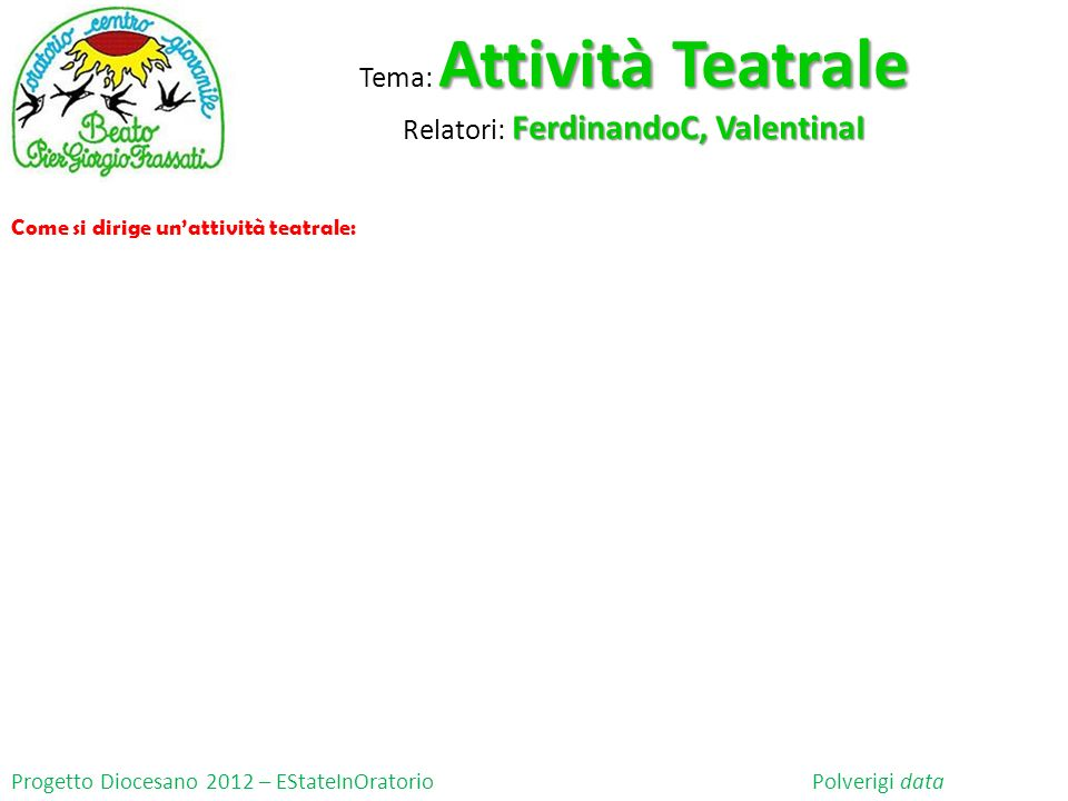 Progetto Diocesano 2012 – EStateInOratorio Polverigi data Come si dirige unattività teatrale: Attività Teatrale Tema: Attività Teatrale FerdinandoC, V