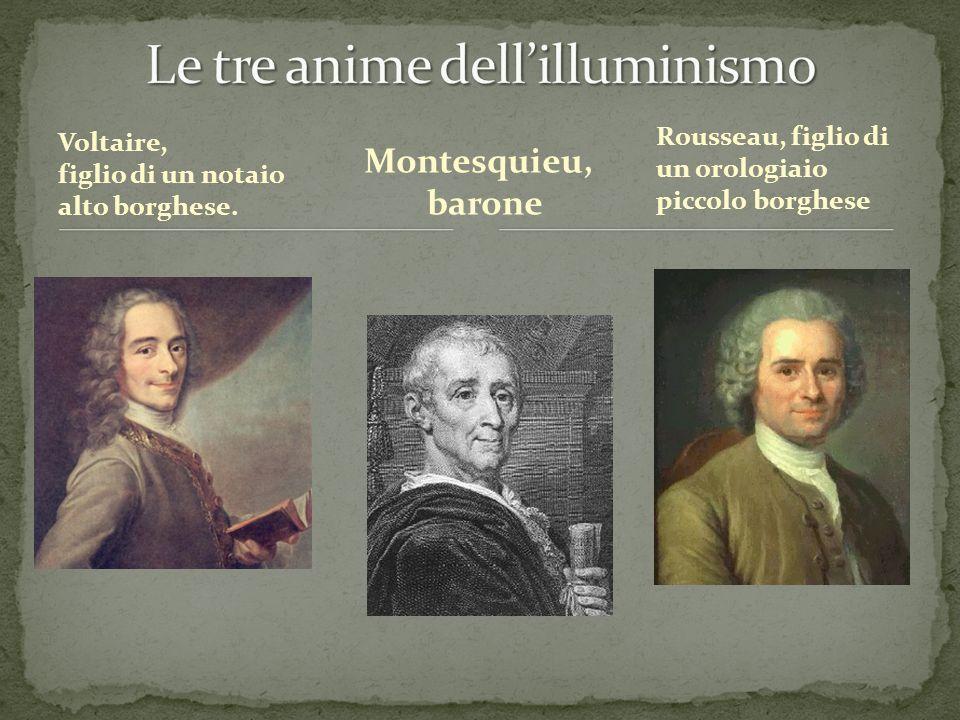 Voltaire, figlio di un notaio alto borghese. Montesquieu, barone Rousseau, figlio di un orologiaio piccolo borghese