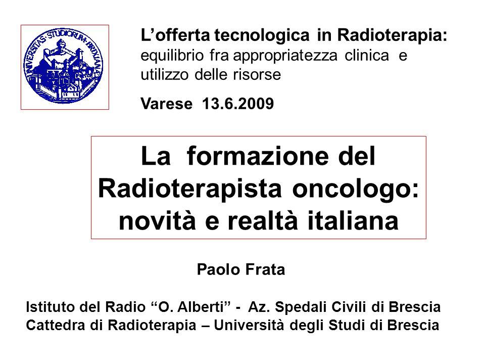 La formazione del Radioterapista oncologo: novità e realtà italiana Paolo Frata Istituto del Radio O. Alberti - Az. Spedali Civili di Brescia Cattedra