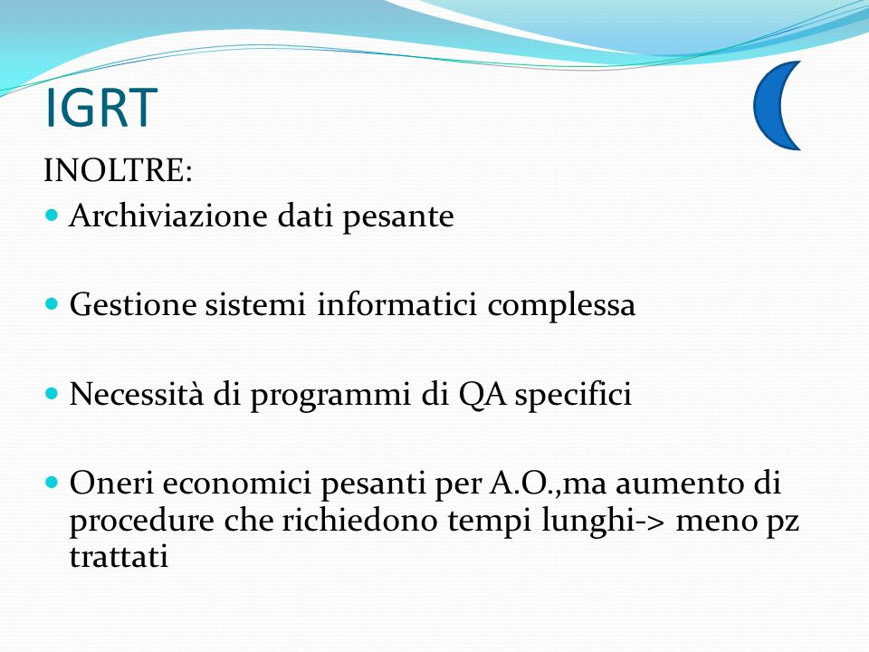 IGRT INOLTRE: Archiviazione dati pesante Gestione sistemi informatici complessa Necessità di programmi di QA specifici Oneri economici pesanti per A.O