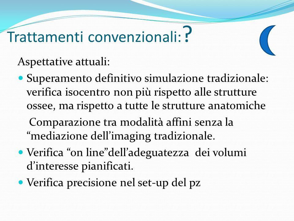 Trattamenti convenzionali: ? Aspettative attuali: Superamento definitivo simulazione tradizionale: verifica isocentro non più rispetto alle strutture
