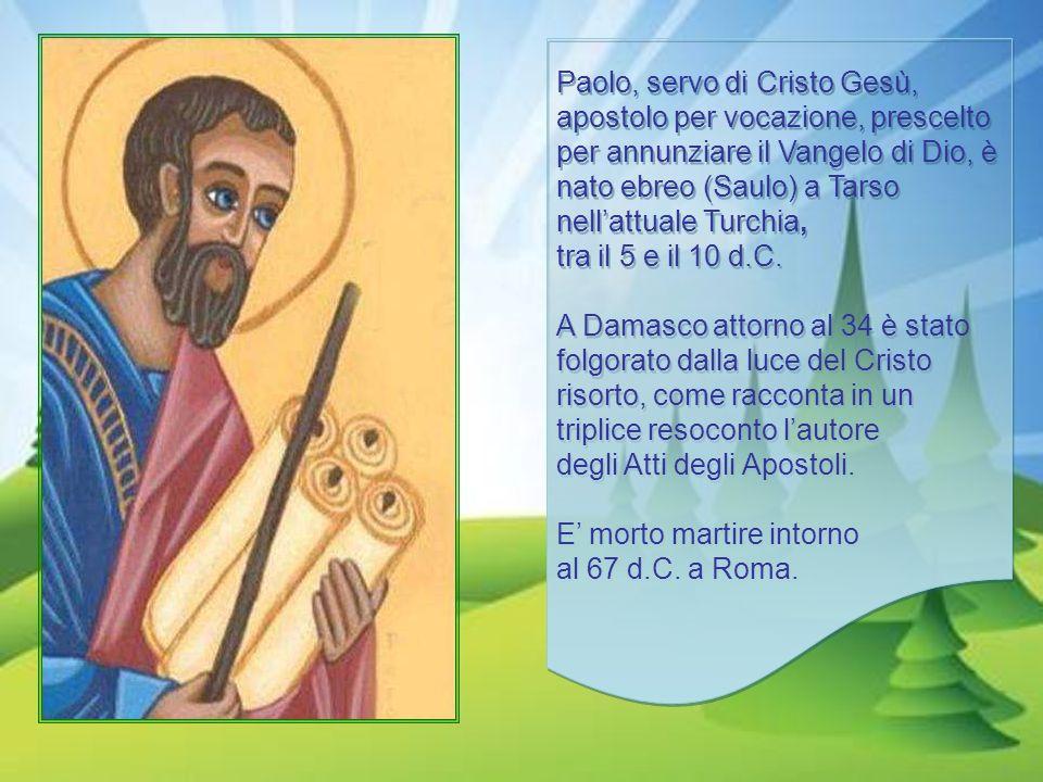 Paolo, servo di Cristo Gesù, apostolo per vocazione, prescelto per annunziare il Vangelo di Dio, è nato ebreo (Saulo) a Tarso nellattuale Turchia, tra il 5 e il 10 d.C.
