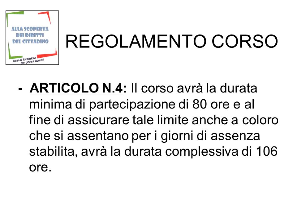 REGOLAMENTO CORSO - ARTICOLO N.4: Il corso avrà la durata minima di partecipazione di 80 ore e al fine di assicurare tale limite anche a coloro che si assentano per i giorni di assenza stabilita, avrà la durata complessiva di 106 ore.