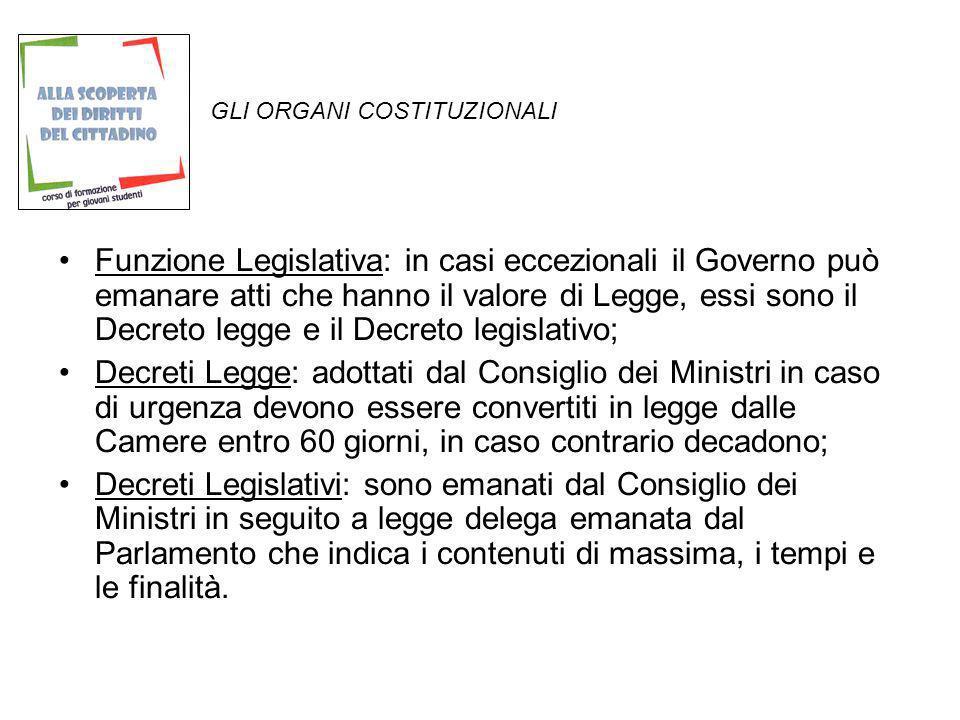 GLI ORGANI COSTITUZIONALI Funzione Legislativa: in casi eccezionali il Governo può emanare atti che hanno il valore di Legge, essi sono il Decreto leg