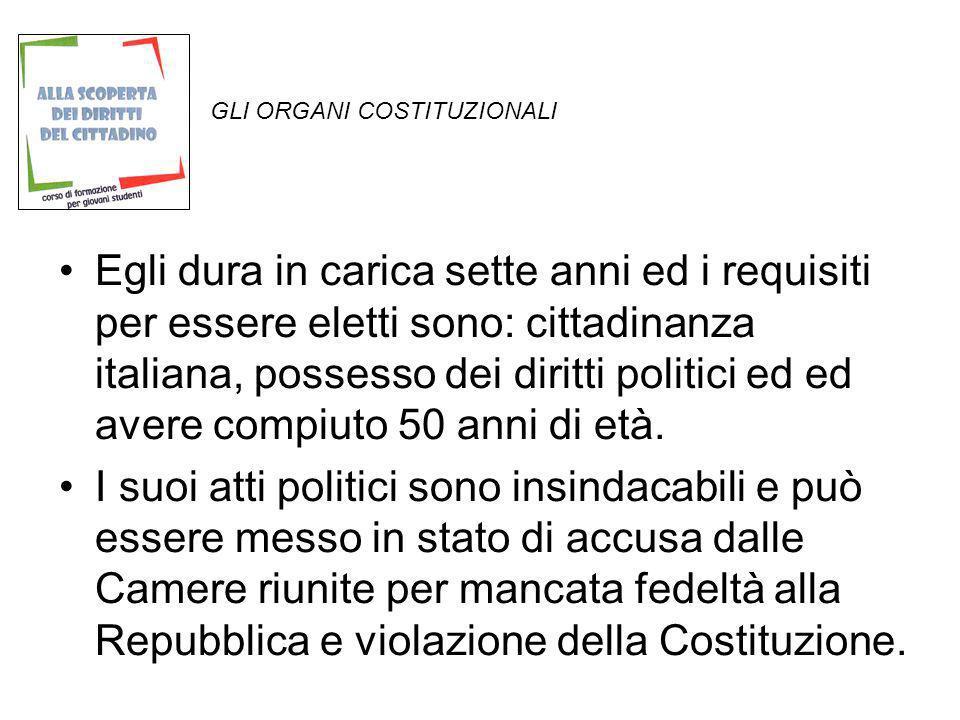 GLI ORGANI COSTITUZIONALI Egli dura in carica sette anni ed i requisiti per essere eletti sono: cittadinanza italiana, possesso dei diritti politici e