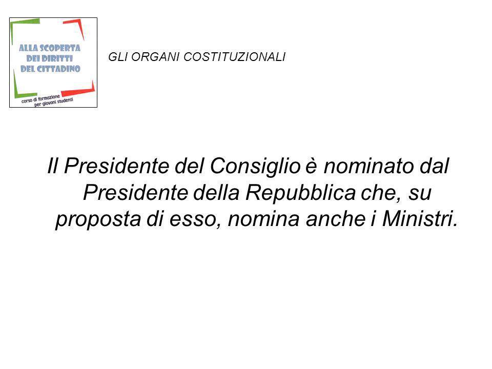 GLI ORGANI COSTITUZIONALI Il Presidente del Consiglio è nominato dal Presidente della Repubblica che, su proposta di esso, nomina anche i Ministri.