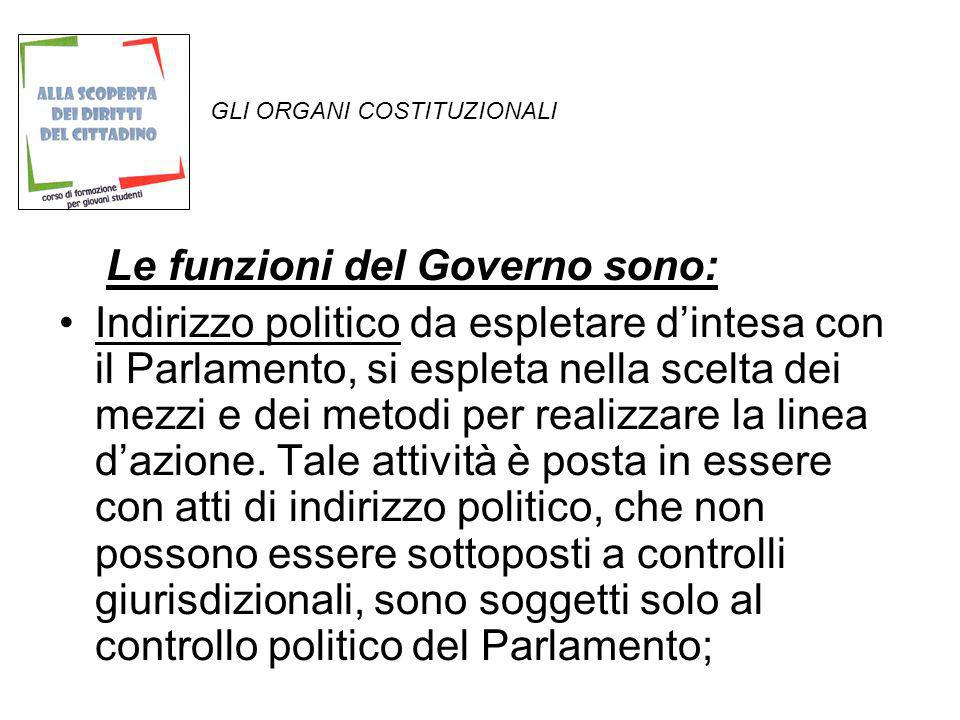 GLI ORGANI COSTITUZIONALI Le funzioni del Governo sono: Indirizzo politico da espletare dintesa con il Parlamento, si espleta nella scelta dei mezzi e