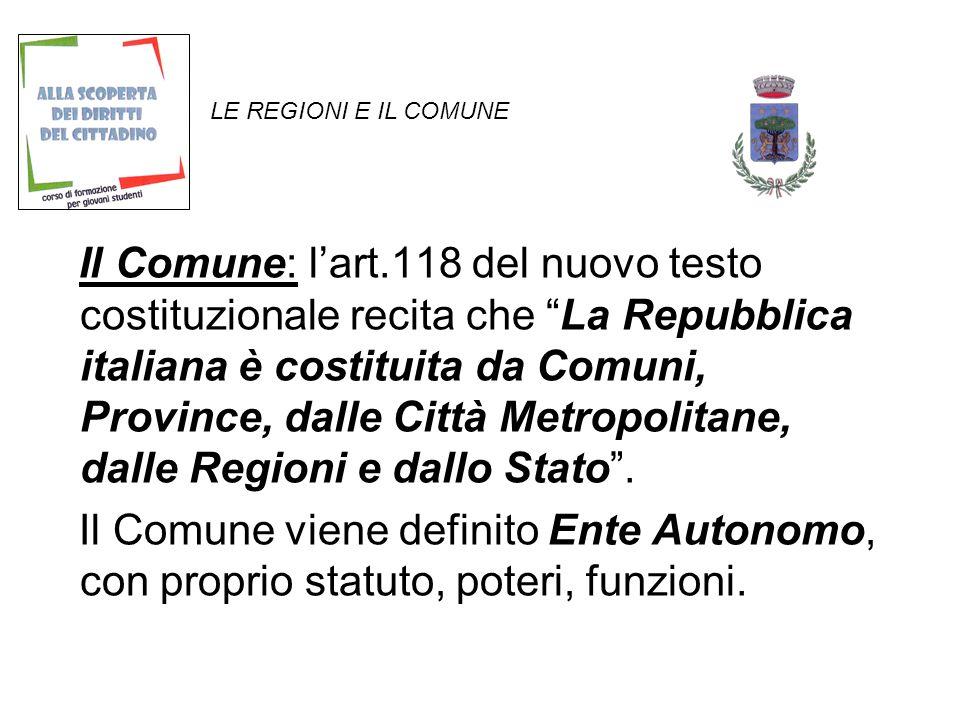 LE REGIONI E IL COMUNE Il Comune: lart.118 del nuovo testo costituzionale recita che La Repubblica italiana è costituita da Comuni, Province, dalle Città Metropolitane, dalle Regioni e dallo Stato.