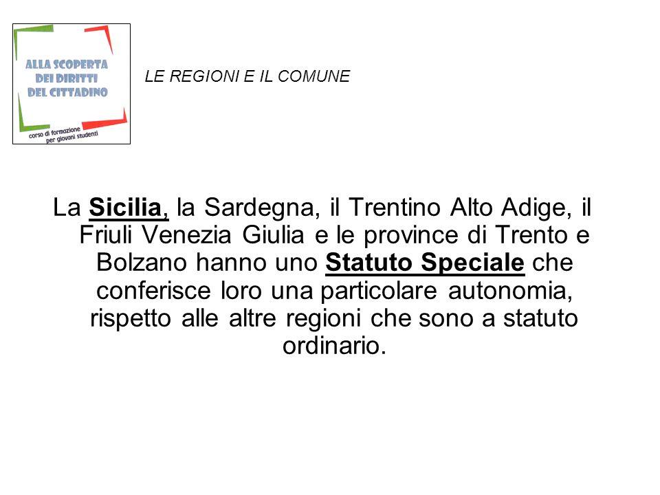 LE REGIONI E IL COMUNE La Sicilia, la Sardegna, il Trentino Alto Adige, il Friuli Venezia Giulia e le province di Trento e Bolzano hanno uno Statuto Speciale che conferisce loro una particolare autonomia, rispetto alle altre regioni che sono a statuto ordinario.