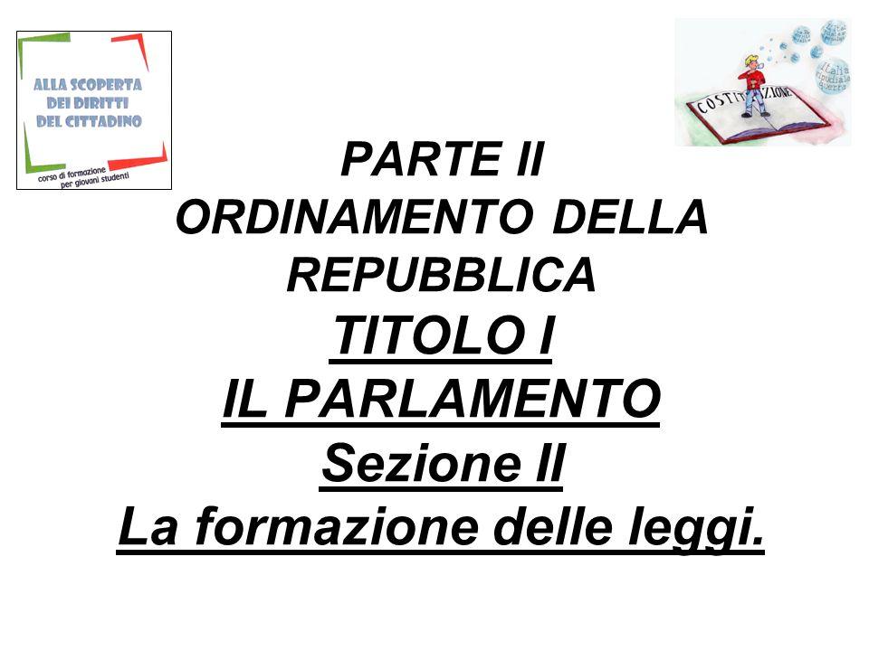 PARTE II ORDINAMENTO DELLA REPUBBLICA TITOLO I IL PARLAMENTO Sezione II La formazione delle leggi.