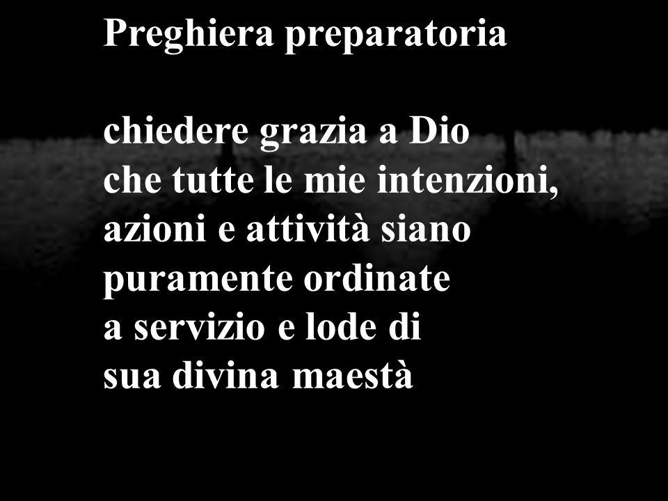 Preghiera preparatoria chiedere grazia a Dio che tutte le mie intenzioni, azioni e attività siano puramente ordinate a servizio e lode di sua divina m