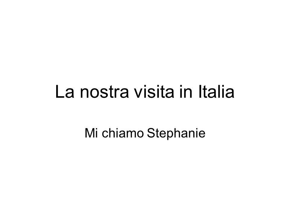 La nostra visita in Italia Mi chiamo Stephanie