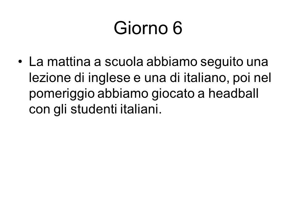 Giorno 6 La mattina a scuola abbiamo seguito una lezione di inglese e una di italiano, poi nel pomeriggio abbiamo giocato a headball con gli studenti italiani.