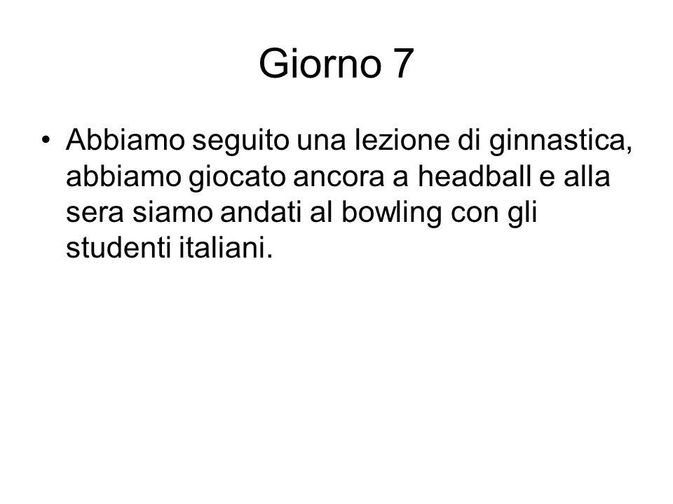 Giorno 7 Abbiamo seguito una lezione di ginnastica, abbiamo giocato ancora a headball e alla sera siamo andati al bowling con gli studenti italiani.