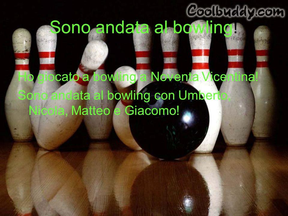 Sono andata al bowling! Ho giocato a bowling a Noventa Vicentina! Sono andata al bowling con Umberto, Nicola, Matteo e Giacomo!