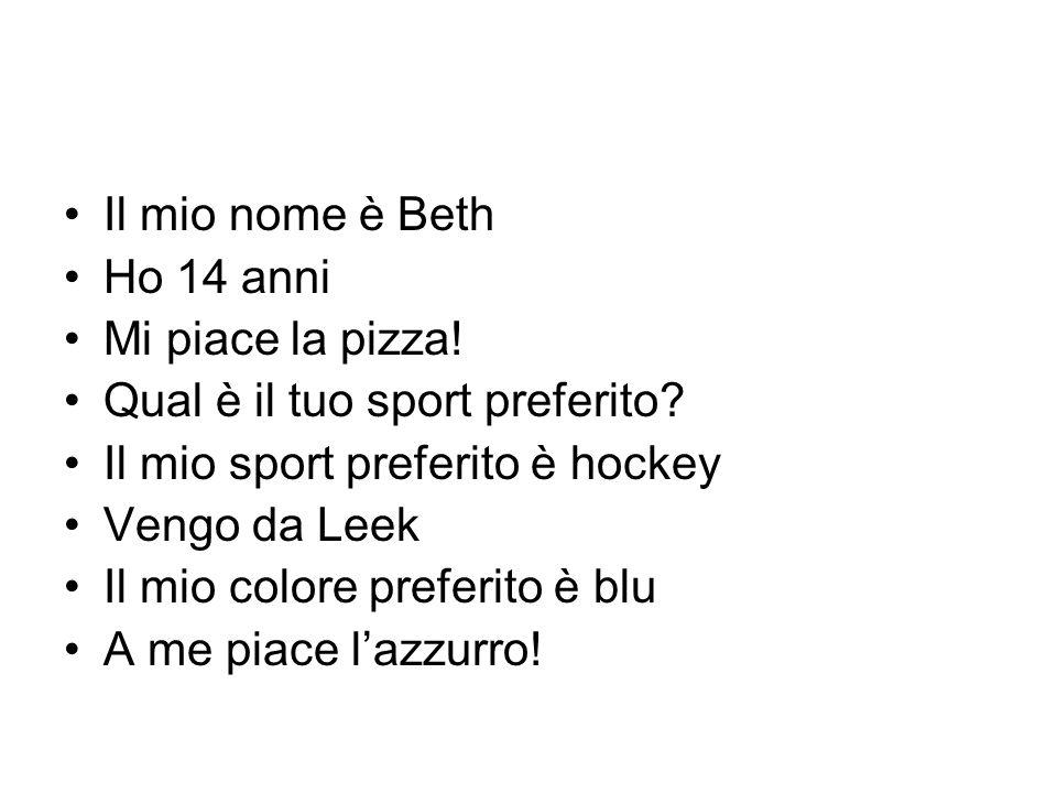 Il mio nome è Beth Ho 14 anni Mi piace la pizza! Qual è il tuo sport preferito? Il mio sport preferito è hockey Vengo da Leek Il mio colore preferito