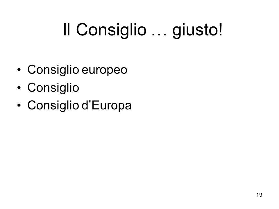 19 Il Consiglio … giusto! Consiglio europeo Consiglio Consiglio dEuropa