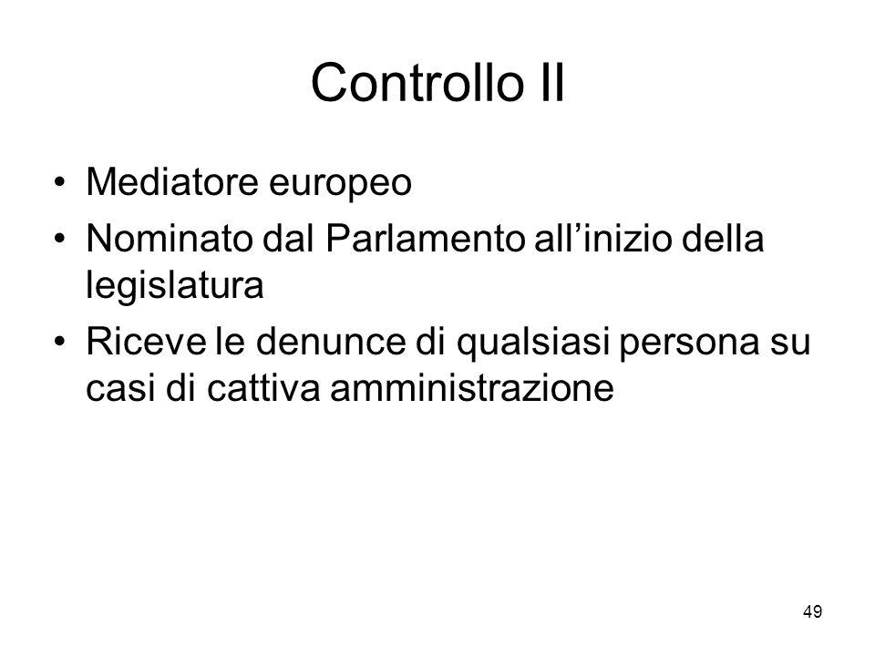 49 Controllo II Mediatore europeo Nominato dal Parlamento allinizio della legislatura Riceve le denunce di qualsiasi persona su casi di cattiva ammini