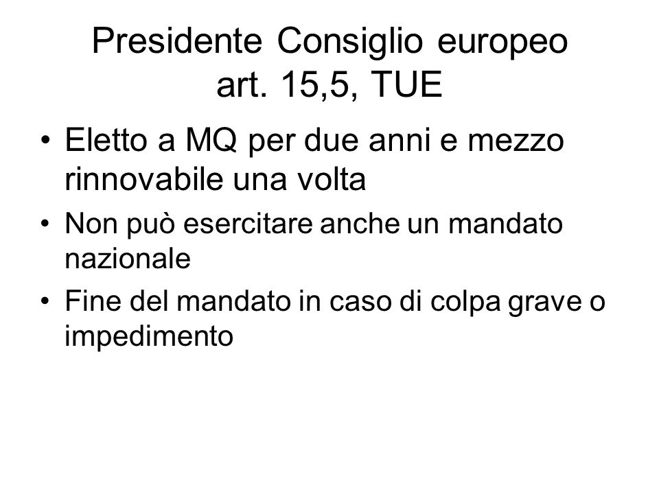 Presidente Consiglio europeo art. 15,5, TUE Eletto a MQ per due anni e mezzo rinnovabile una volta Non può esercitare anche un mandato nazionale Fine