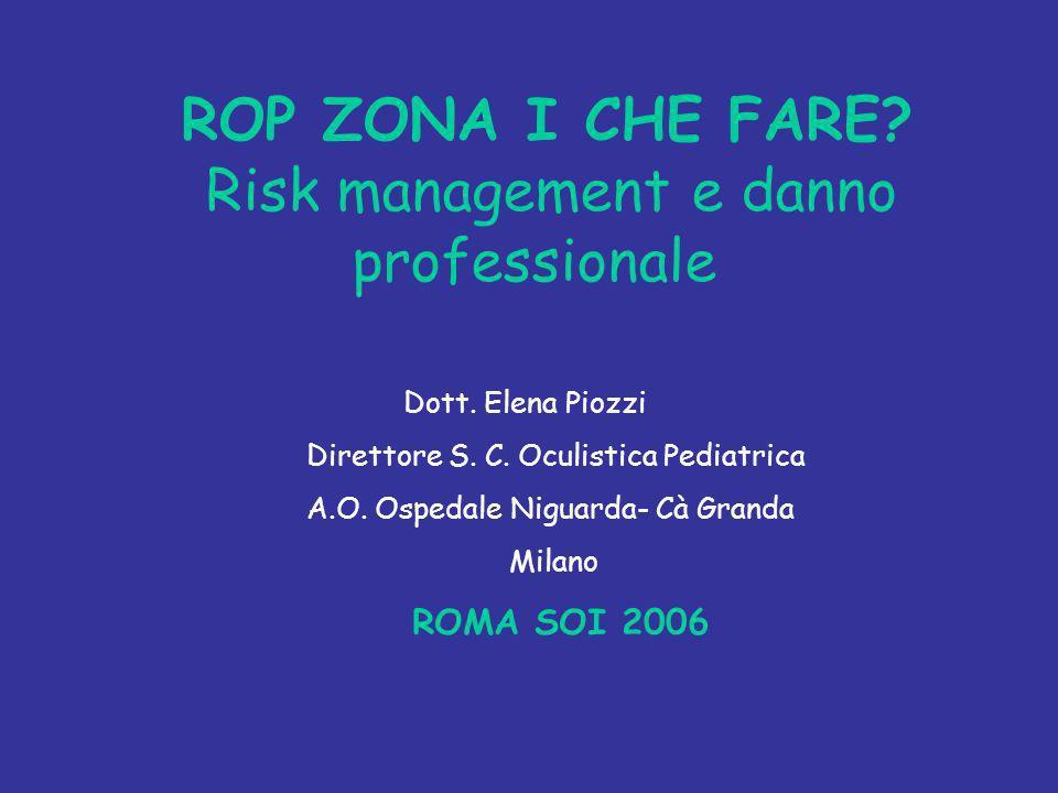 ROP ZONA I CHE FARE? Risk management e danno professionale Dott. Elena Piozzi Direttore S. C. Oculistica Pediatrica A.O. Ospedale Niguarda- Cà Granda