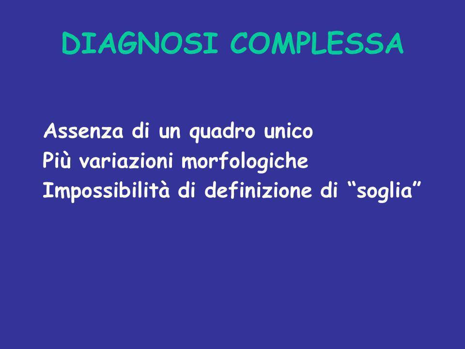 DIAGNOSI COMPLESSA Assenza di un quadro unico Più variazioni morfologiche Impossibilità di definizione di soglia