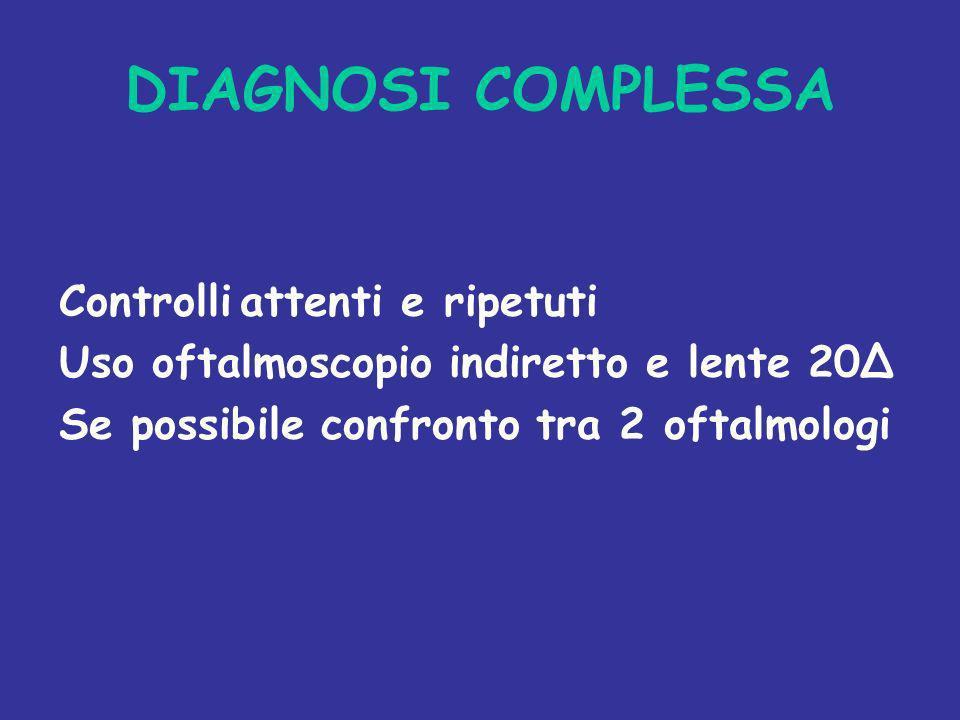 DIAGNOSI COMPLESSA Controlli attenti e ripetuti Uso oftalmoscopio indiretto e lente 20Δ Se possibile confronto tra 2 oftalmologi