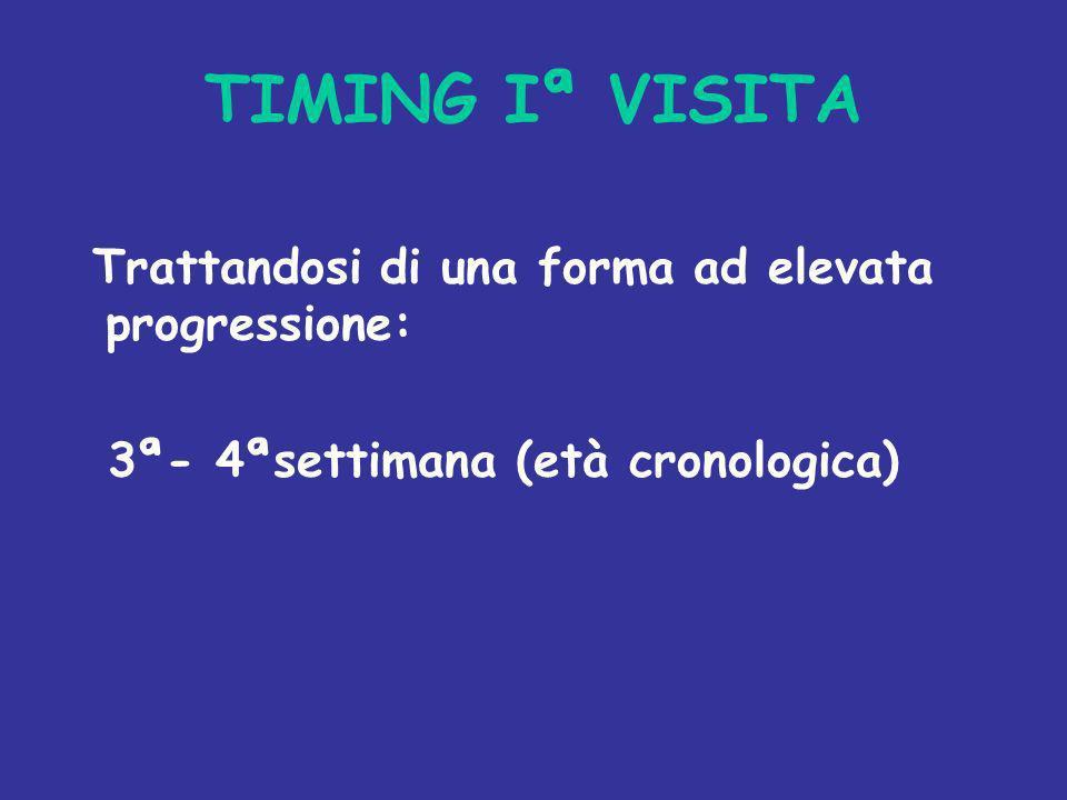 TIMING Iª VISITA Trattandosi di una forma ad elevata progressione: 3ª- 4ªsettimana (età cronologica)