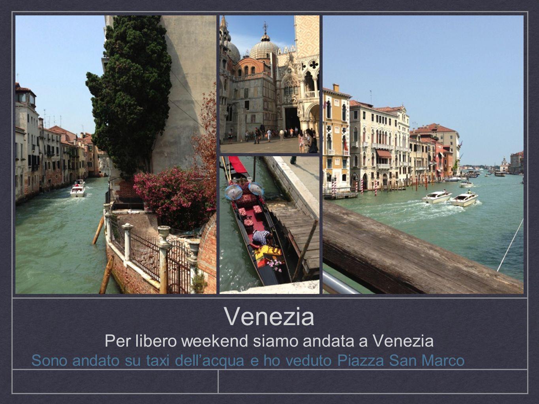 Venezia Per libero weekend siamo andata a Venezia Sono andato su taxi dellacqua e ho veduto Piazza San Marco