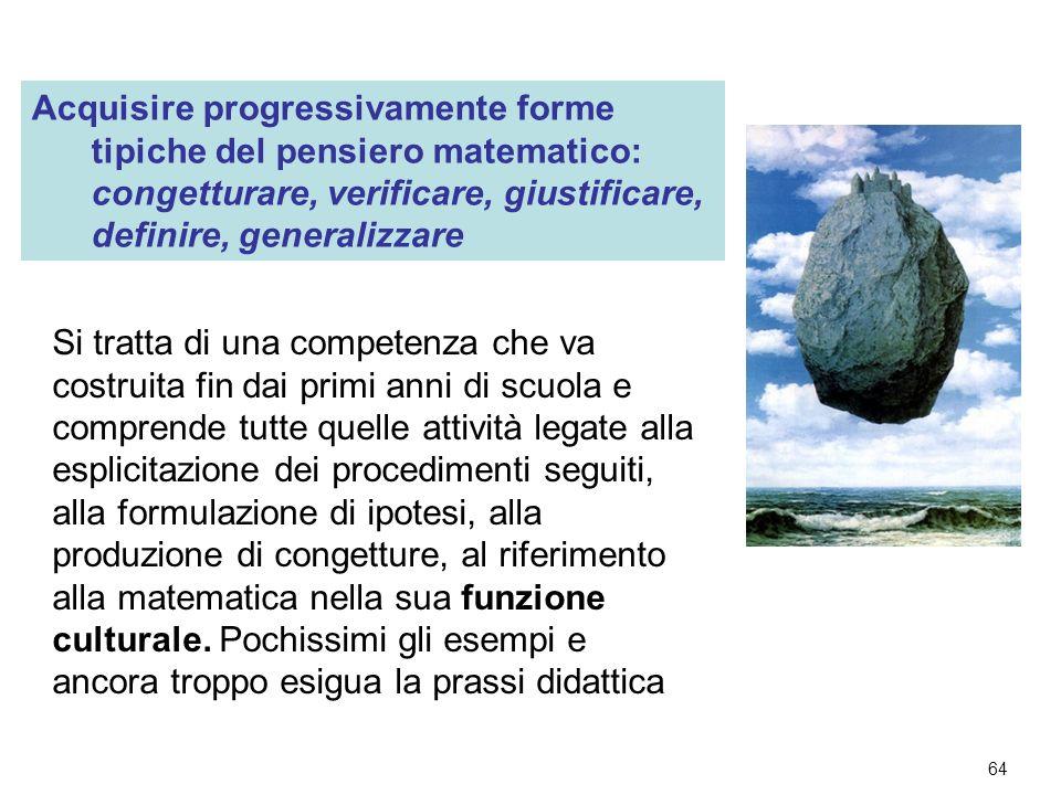 64 Acquisire progressivamente forme tipiche del pensiero matematico: congetturare, verificare, giustificare, definire, generalizzare Si tratta di una