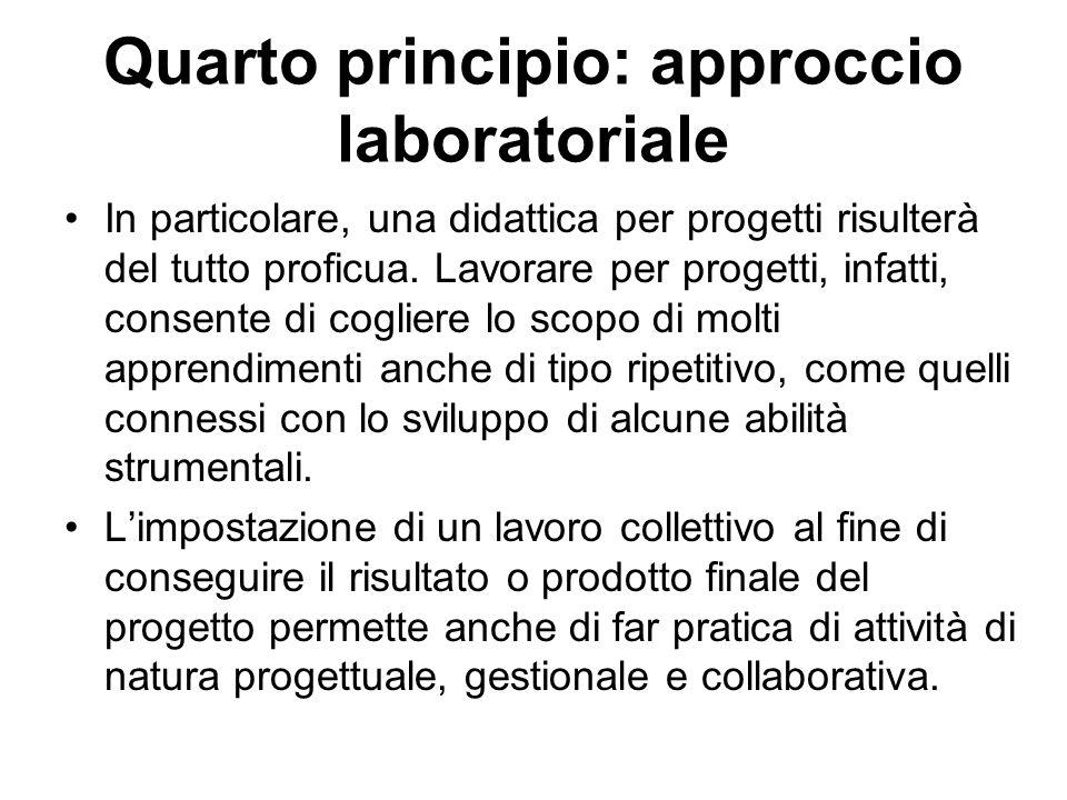 Quarto principio: approccio laboratoriale In particolare, una didattica per progetti risulterà del tutto proficua. Lavorare per progetti, infatti, con