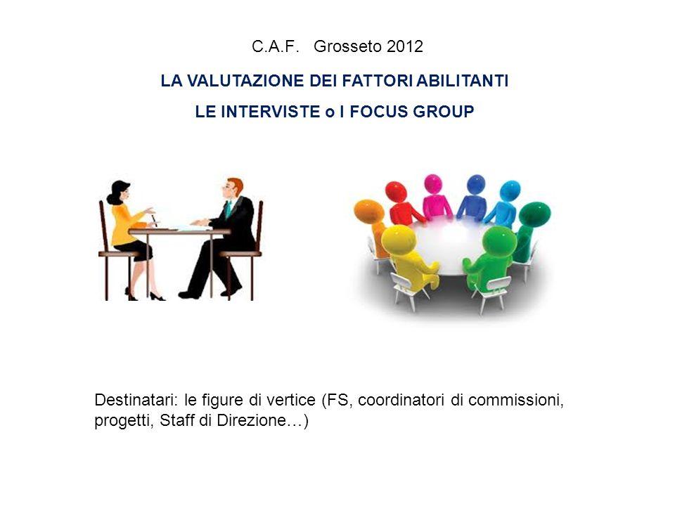 C.A.F. Grosseto 2012 LA VALUTAZIONE DEI FATTORI ABILITANTI LE INTERVISTE o I FOCUS GROUP Destinatari: le figure di vertice (FS, coordinatori di commis