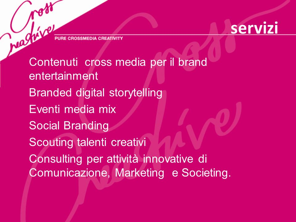 servizi Contenuti cross media per il brand entertainment Branded digital storytelling Eventi media mix Social Branding Scouting talenti creativi Consulting per attività innovative di Comunicazione, Marketing e Societing.