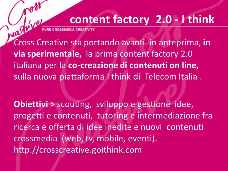 content factory 2.0 - I think Cross Creative sta portando avanti in anteprima, in via sperimentale, la prima content factory 2.0 italiana per la co-creazione di contenuti on line, sulla nuova piattaforma I think di Telecom Italia.