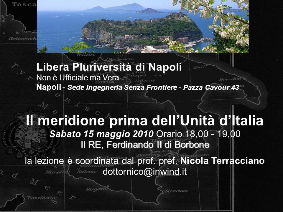 Il meridione prima dellUnità dItalia Sabato 15 maggio 2010 Orario 18,00 - 19,00 Il RE, Ferdinando II di Borbone la lezione è coordinata dal prof.