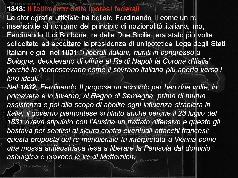 1848: il fallimento delle ipotesi federali La storiografia ufficiale ha bollato Ferdinando II come un re insensibile al richiamo del principio di nazionalità italiana, ma, Ferdinando II di Borbone, re delle Due Sicilie, era stato più volte sollecitato ad accettare la presidenza di unipotetica Lega degli Stati Italiani e già nel 1831 i liberali italiani, riuniti in congresso a Bologna, decidevano di offrire al Re di Napoli la Corona dItalia perché lo riconoscevano come il sovrano italiano più aperto verso i loro ideali.