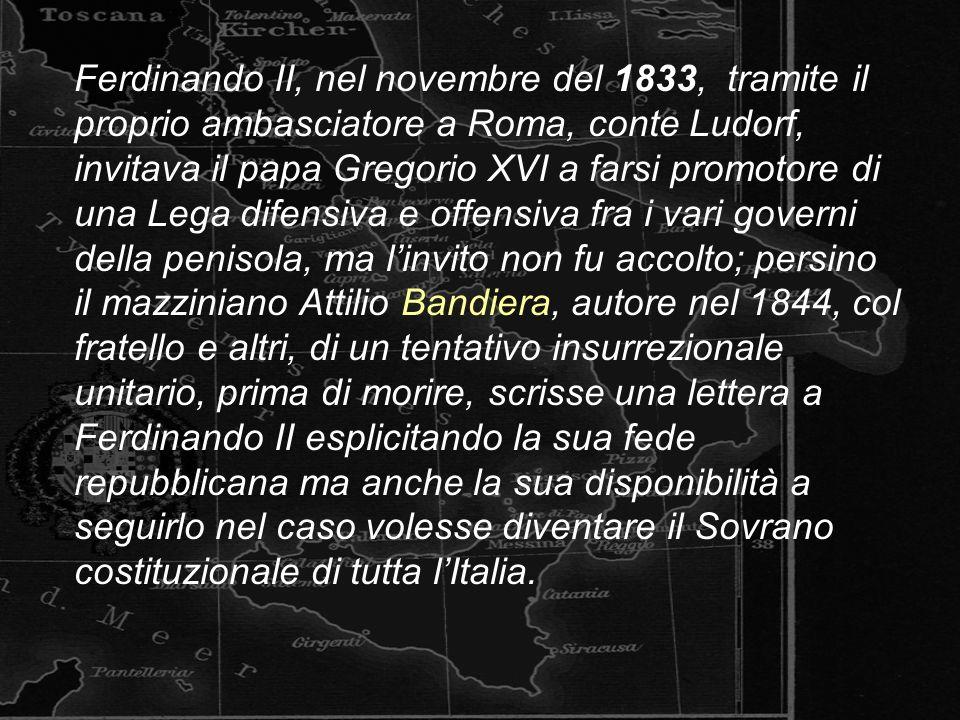 Ferdinando II, nel novembre del 1833, tramite il proprio ambasciatore a Roma, conte Ludorf, invitava il papa Gregorio XVI a farsi promotore di una Lega difensiva e offensiva fra i vari governi della penisola, ma linvito non fu accolto; persino il mazziniano Attilio Bandiera, autore nel 1844, col fratello e altri, di un tentativo insurrezionale unitario, prima di morire, scrisse una lettera a Ferdinando II esplicitando la sua fede repubblicana ma anche la sua disponibilità a seguirlo nel caso volesse diventare il Sovrano costituzionale di tutta lItalia.