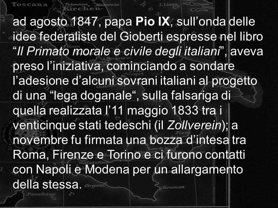 ad agosto 1847, papa Pio IX, sullonda delle idee federaliste del Gioberti espresse nel libroIl Primato morale e civile degli italiani, aveva preso liniziativa, cominciando a sondare ladesione dalcuni sovrani italiani al progetto di una lega doganale, sulla falsariga di quella realizzata l11 maggio 1833 tra i venticinque stati tedeschi (il Zollverein); a novembre fu firmata una bozza dintesa tra Roma, Firenze e Torino e ci furono contatti con Napoli e Modena per un allargamento della stessa.