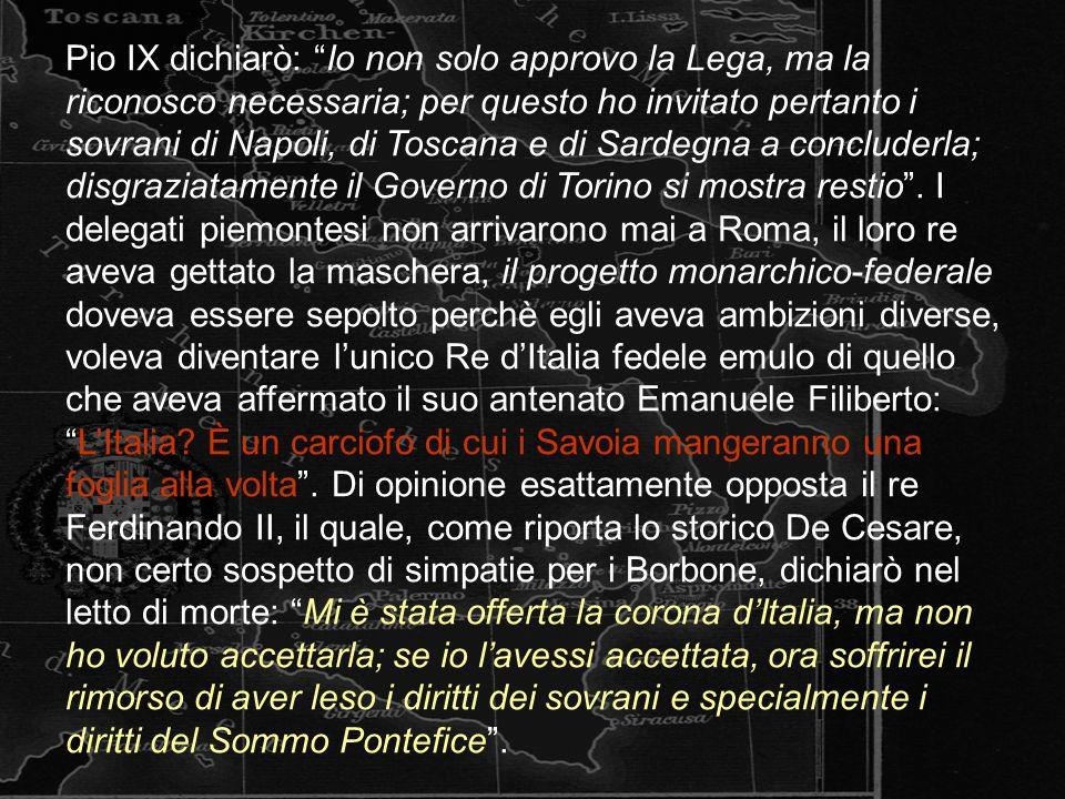 Pio IX dichiarò: Io non solo approvo la Lega, ma la riconosco necessaria; per questo ho invitato pertanto i sovrani di Napoli, di Toscana e di Sardegna a concluderla; disgraziatamente il Governo di Torino si mostra restio.