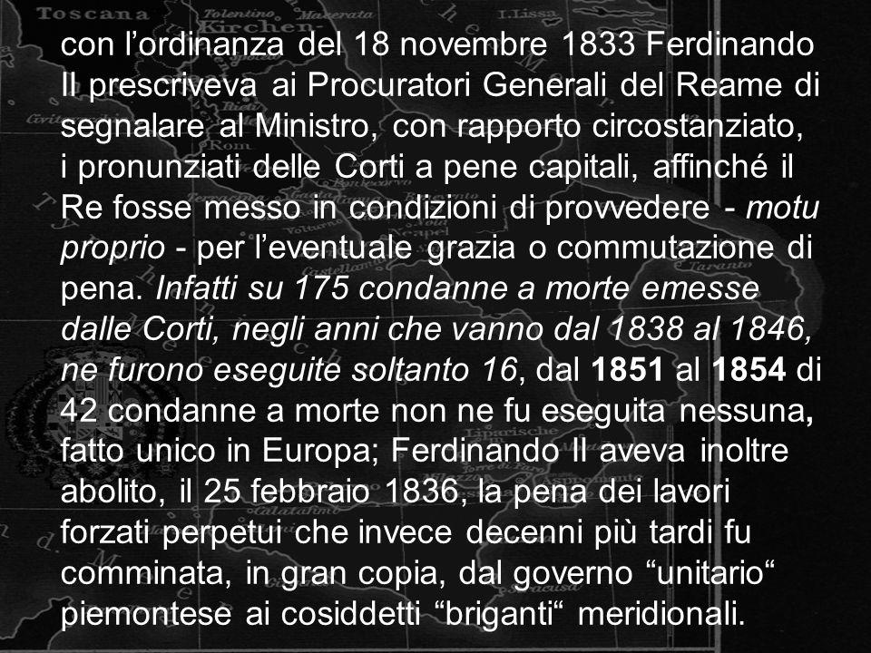 con lordinanza del 18 novembre 1833 Ferdinando II prescriveva ai Procuratori Generali del Reame di segnalare al Ministro, con rapporto circostanziato, i pronunziati delle Corti a pene capitali, affinché il Re fosse messo in condizioni di provvedere - motu proprio - per leventuale grazia o commutazione di pena.