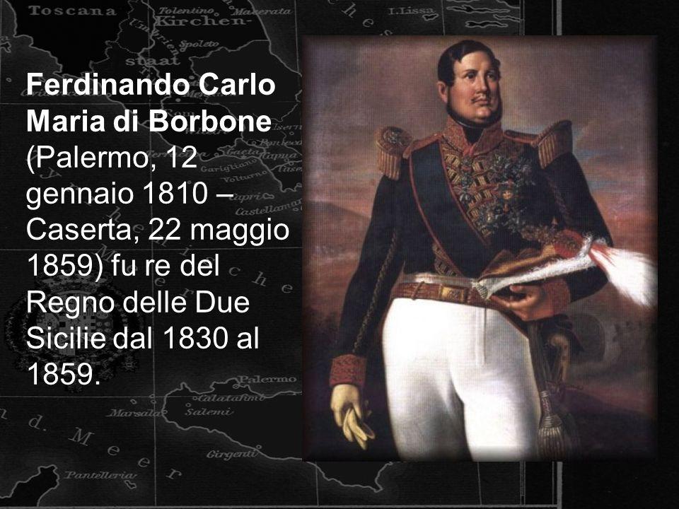 Ferdinando Carlo Maria di Borbone (Palermo, 12 gennaio 1810 – Caserta, 22 maggio 1859) fu re del Regno delle Due Sicilie dal 1830 al 1859.