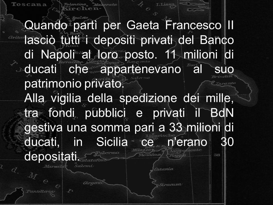 Quando partì per Gaeta Francesco II lasciò tutti i depositi privati del Banco di Napoli al loro posto. 11 milioni di ducati che appartenevano al suo p