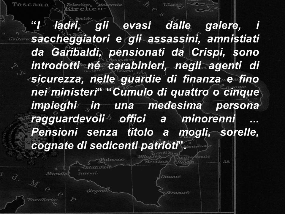 I ladri, gli evasi dalle galere, i saccheggiatori e gli assassini, amnistiati da Garibaldi, pensionati da Crispi, sono introdotti né carabinieri, negl