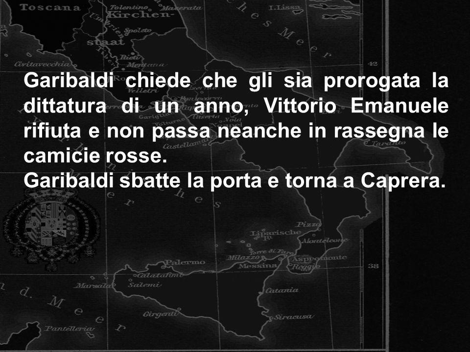 Garibaldi chiede che gli sia prorogata la dittatura di un anno, Vittorio Emanuele rifiuta e non passa neanche in rassegna le camicie rosse. Garibaldi