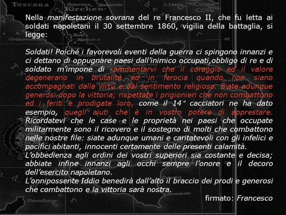 Nella manifestazione sovrana del re Francesco II, che fu letta ai soldati napoletani il 30 settembre 1860, vigilia della battaglia, si legge: Soldati!
