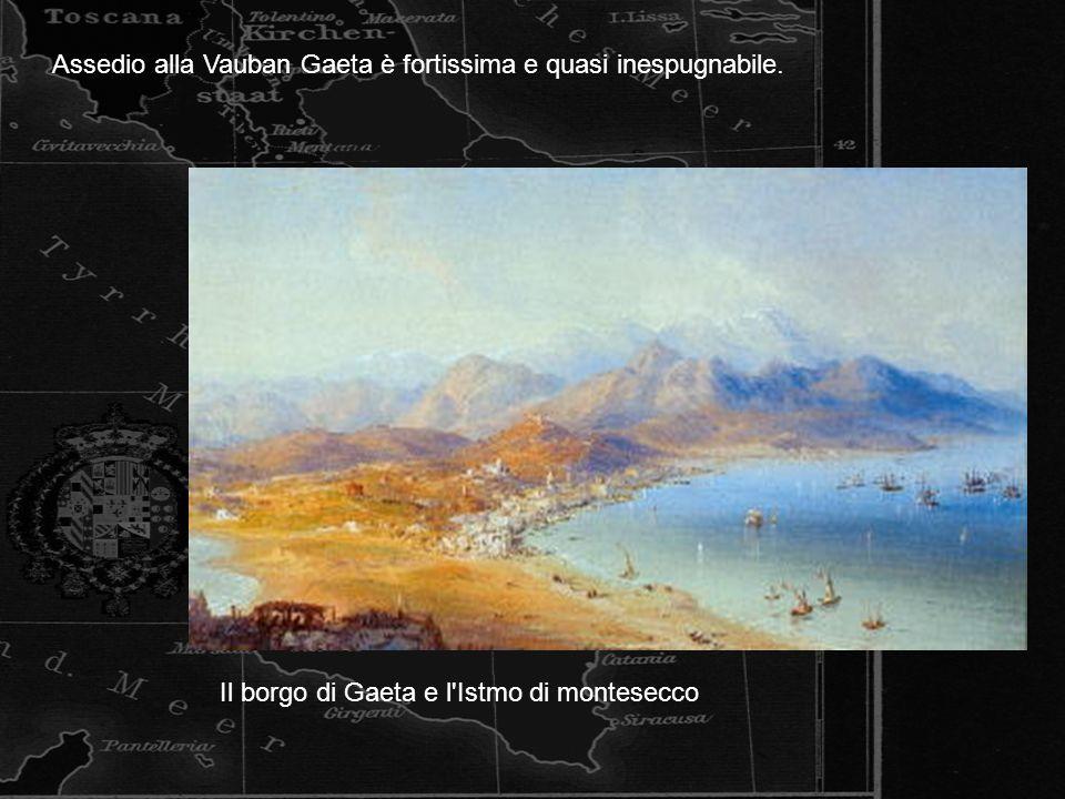 Il borgo di Gaeta e l'Istmo di montesecco Assedio alla Vauban Gaeta è fortissima e quasi inespugnabile.